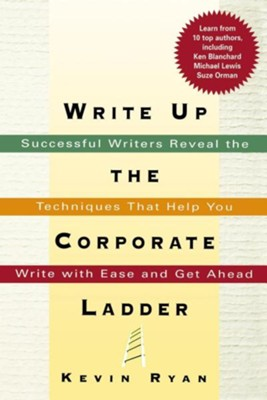 Write Up the Corporate Ladder: Successful Writers Reveal the Techniques That Help You Write with Ease and Get Ahead  -     By: Kevin Ryan