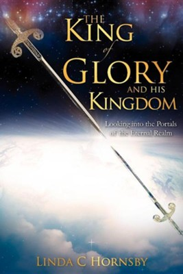 The King Of Glory And His Kingdom: Looking Into The Portals Of The Eternal Realm  -     By: Linda C. Hornsby