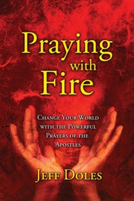 Praying with Fire: Change Your World with the Powerful Prayers of the Apostles  -     By: Jeff Doles