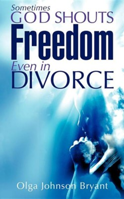 Sometimes God Shouts Freedom Even in Divorce  -     By: Olga Johnson Bryant