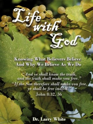 Life With God: Knowing What Believers Believe And Why We Believe As We Do  -     By: Dr. Larry White