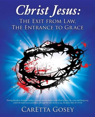 Christ Jesus: The Exit from Law, the Entrance to Grace  -     By: Caretta Gosey
