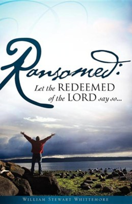 Ransomed: Let The Redeemed Of The Lord Say So...  -     By: William Stewart Whittemore