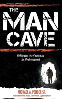 The Man Cave: Finding Your Sanctuary for Life Development  -     By: Michael A. Pender Sr.