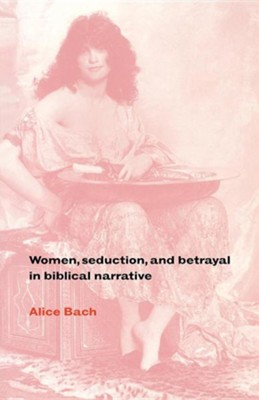 Women, Seduction, and Betrayal in Biblical Narrative  -     By: Alice Bach