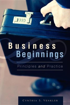 Business Beginnings - Principles and Practice   -     By: Cynthia S. Venkler