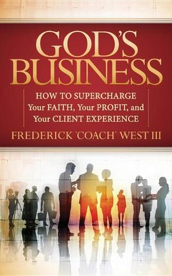 God's Business: How to Supercharge Your Faith, Your Profit, and Your Client Experience  -     By: Frederick West