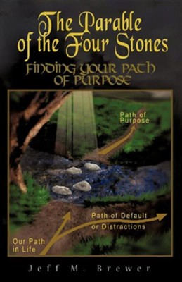 The Parable Of The Four Stones: Finding Your Path Of Purpose  -     By: Jeff M. Brewer