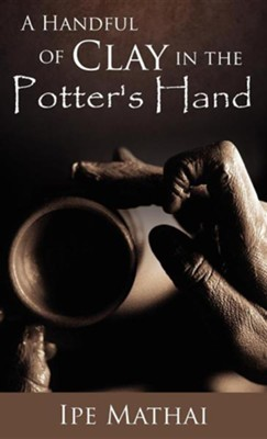 A Handful of Clay in the Potter's Hand  -     By: Ipe Mathai