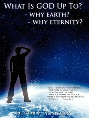 What Is God Up To? - Why Earth?- Why Eternity?  -     By: Oliver E. Summers