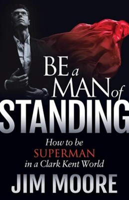 Be a Man of Standing: How to Be Superman in a Clark Kent World  -     By: Jim Moore