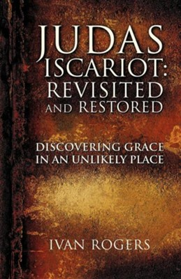 Judas Iscariot: Revisited and Restored  -     By: Ivan Rogers