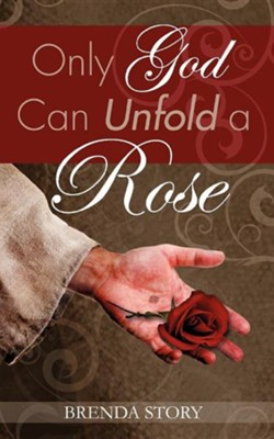 Only God Can Unfold a Rose  -     By: Brenda C. Story