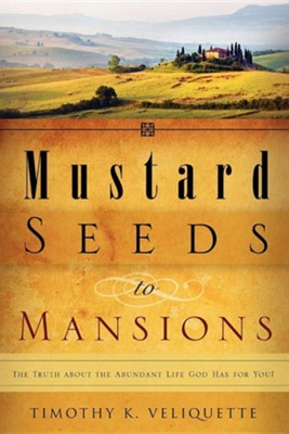 Mustard Seeds to Mansions  -     By: Timothy K. Veliquette