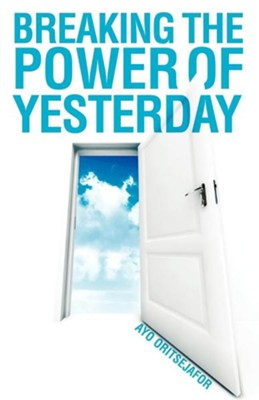Breaking the Power of Yesterday  -     By: Ayo Oritsejafor
