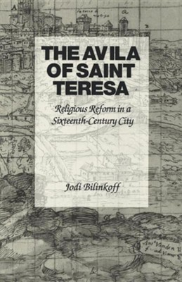 The Avila of Saint Teresa: Religious Reform in a Sixteenth-Century City Revised Edition  -     By: Jodi Bilinkoff