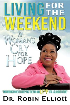 Living for the Weekend: A Woman's Cry for Hope  -     By: Dr. Robin Elliott