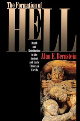 The Formation of Hell: Death and Retribution in the Ancient and Early Christian Worlds  -     By: Alan E. Bernstein