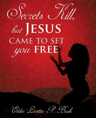 Secrets Kill, But Jesus Came to Set You Free  -     By: Loretta P. Bush