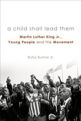 A Child Shall Lead Them: Martin Luther King Jr., Young People, and the Movement  -     By: Rufufs Burrow Jr.