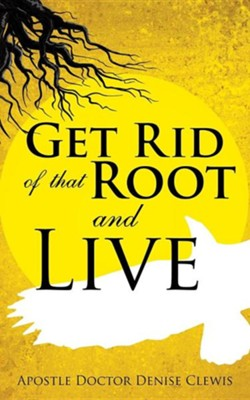 Get Rid of That Root and Live  -     By: Denise Clewis