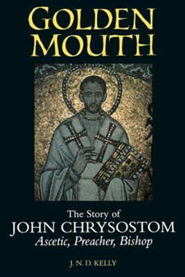 Golden Mouth: The Story of John Chrysostom-Ascetic, Preacher, Bishop  -     By: J.N.D. Kelly