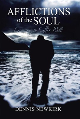 Afflictions of the Soul: Learning to Suffer Well  -     By: Dennis Newkirk
