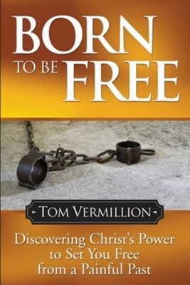 Born to Be Free: Discovering Christ's Power to Set You Free from a Painful Past  -     By: Tom Vermillion