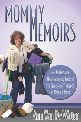 Mommy Memoirs: A Hilarious and Heartwarming Look at the Trials and Triumphs of Being a Mom!  -     By: Ann Van De Water