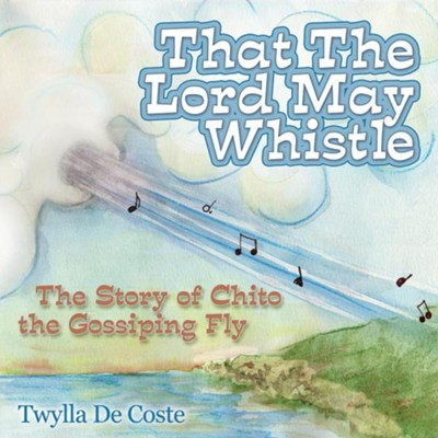 That the Lord May Whistle: The Story of Chito the Gossiping Fly  -     By: Twylla De Coste