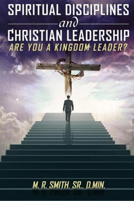 Spiritual Disciplines and Christian Leadership Are You a Kingdom Leader?  -     By: M.R. Smith Sr., D.Min.