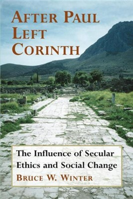 After Paul Left Corinth: The Influence of Secular Ethics and Social Change  -     By: Bruce W. Winter