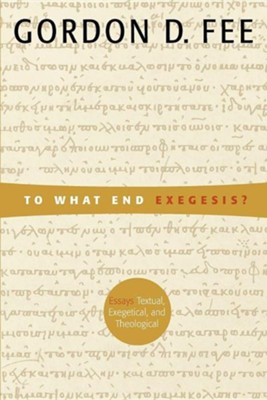 To What End Exegesis? Essays Textual, Exegetical, and Theological  -     By: Gordon D. Fee