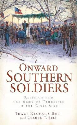 Onward Southern Soldiers: Religion and the Army of Tennessee in the Civil War  -     By: Traci Nichols-Belt, Gordon T. Belt