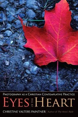 Eyes of the Heart: Photography as a Christian Contemplative Practice  -     By: Christine Valters Paintner