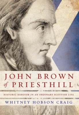 John Brown of Priesthill: Historic Heroism in an Ordinary Scottish Life  -     By: Dane Love