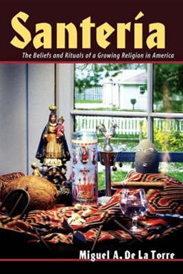 Santeria: The Beliefs and Rituals of a Growing Religion in America  -     By: Miguel A. De La Torre