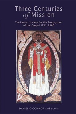 Three Centuries of Mission: The United Society for the Propagation of the Gospel, 1701-2000  -     By: Daniel O'Connor