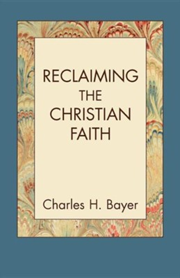 Reclaiming the Christian Faith  -     By: Charles H. Bayer