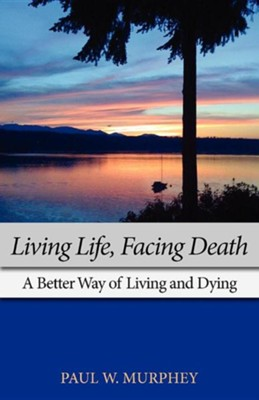 Living Life, Facing Death: A Better Way of Living and Dying  -     By: Paul M. Murphey