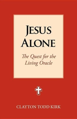 Jesus Alone: The Quest for the Living Oracle  -     By: Clayton Todd Kirk