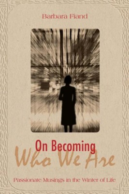 On Becoming Who We Are: Passionate Musings in the Winter of Life  -     By: Barbara Fiand