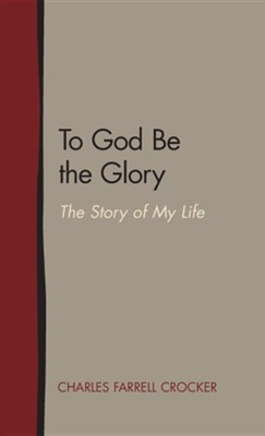 To God Be the Glory: The Story of My Life  -     By: Charles Farrell Crocker