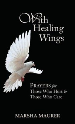With Healing Wings: Prayers for Those Who Hurt & Those Who Care  -     By: Marsha Maurer