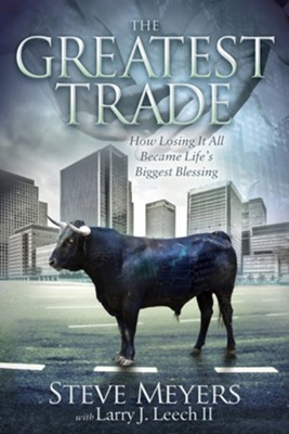 The Greatest Trade: How Losing It All Became Life's Biggest Blessing  -     By: Steve Meyers