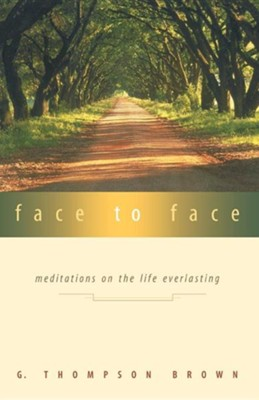 Face to Face: Meditations on the Life Everlasting   -     By: G. Thompson Brown
