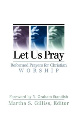 Let Us Pray: Reformed Prayers for Christian Worship  -     Edited By: Martha S. Gilliss     By: Martha S. Gilliss, ed.
