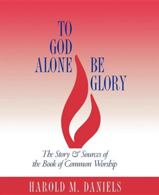 To God Alone Be Glory: The Story and Sources of The Book of Common Worship  -     By: Harold M. Daniels