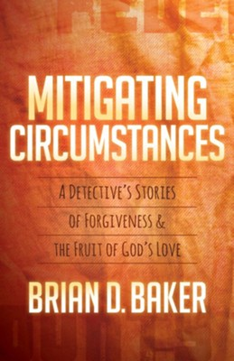Mitigating Circumstances: A Detectiveas Stories of Forgiveness and the Fruit of Godas Love  -     By: Brian D. Baker