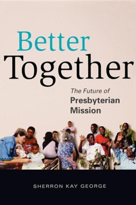 Better Together: The Future of Presbyterian Mission  -     By: Sherron George